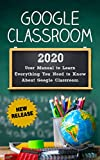 Google Classroom: 2020 User Manual to Learn Everything You Need to Know About Google Classroom