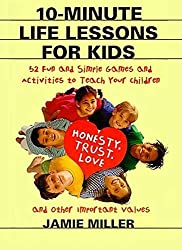 10-Minute Life Lessons for Kids: 52 Fun and Simple Games and Activities to Teach Your Child Honesty, Trust, Love, and Other Important Values: Jamie C. Miller