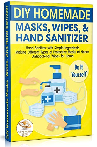 DIY Homemade Masks, Wipes, and Hand Sanitizer: Hand Sanitizer with Simple Ingredients. Making Different Types of Protective Masks at Home. Antibacterial Wipes for Home