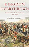 Kingdom Overthrown: Ireland and the Battle for Europe, 1688-1691