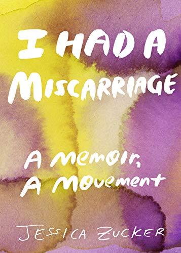I Had a Miscarriage: A Memoir, a Movement by [Jessica Zucker]