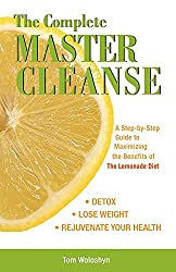 The Complete Master Cleanse: A Step-by-Step Guide to Maximizing the Benefits of The Lemonade Diet by Tom Woloshyn