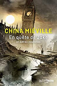 En quête de Jake et autres nouvelles par China Miéville