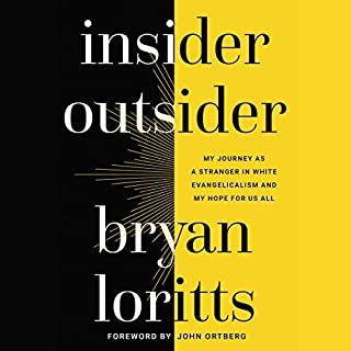 Insider Outsider     My Journey as a Stranger in White Evangelicalism and My Hope for Us All              By:                                                                                                                                 Bryan Loritts,                                                                                        John Ortberg - foreword                               Narrated by:                                                                                                                                 Justin Henry                      Length: 4 hrs and 52 mins     48 ratings     Overall 4.9