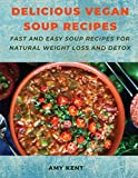 Delicious Vegan Soup Recipes: Fast and Easy Soup Recipes for Natural Weight Loss and Detox