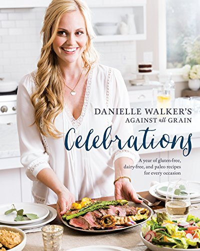 Danielle Walker's Against All Grain Celebrations: A Year of Gluten-Free, Dairy-Free, and Paleo Recipes for Every Occasion [A Cookbook]