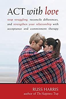 ACT with Love: Stop Struggling, Reconcile Differences, and Strengthen Your Relationship with Acceptance and Commitment Therapy by [Russ Harris]