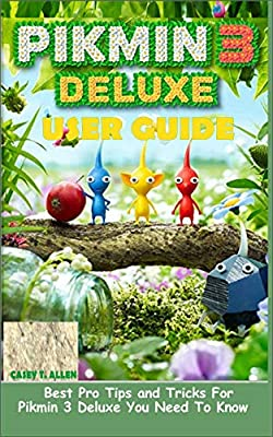 PIKMIN 3 DELUXE USER GUIDE: Best Pro Tips and Tricks For Pikmin 3 Deluxe You Need To Know