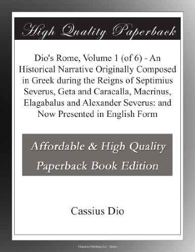 Dio's Rome, Volume 1 (of 6) - An Historical Narrative Originally Composed in Greek during the Reigns of Septimius Severus, Geta and Caracalla, ... Severus: and Now Presented in English Form