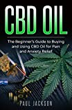 CBD Oil: The Beginner's Guide to Buying and Using CBD Oil for Pain and Anxiety Relief
