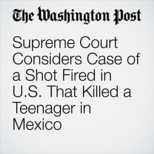 Supreme Court Considers Case of a Shot Fired in U.S. That Killed a Teenager in Mexico copertina