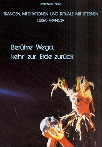 Berühre Wega - Kehr' zur Erde zurück: Kosmische Trancereisen, Meditationen, Rituale