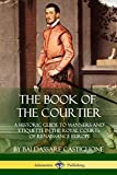 The Book of the Courtier: A Historic Guide to Manners and Etiquette in the Royal Courts of Renaissance Europe