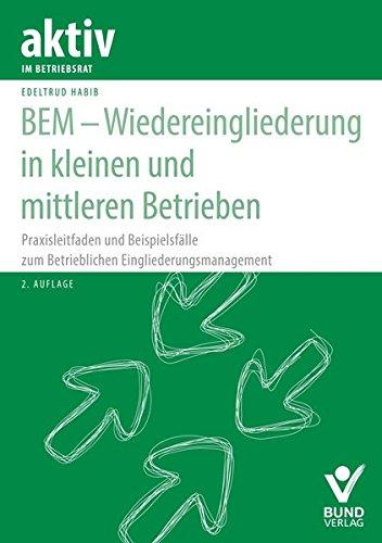 BEM - Wiedereingliederung in kleinen und mittleren Betrieben: Praxisleitfaden und Beispielsfälle zum betrieblichen Eingliederungsmanagement (aktiv in der Interessenvertretung)