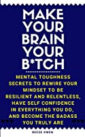 Make Your Brain Your B*tch: Mental Toughness Secrets to Rewire Your Mindset to Be Resilient and Relentless, Have Self Confidence in Everything You Do, and Become the Badass You Truly Are (Funny Positive Thinking Self Help Motivation for Women and Men)
