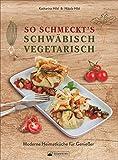 So schmeckt's schwäbisch vegetarisch. Moderne Heimatküche für Genießer. Das Kochbuch mit den leckersten vegetarischen und veganen Rezepten aus Schwaben.