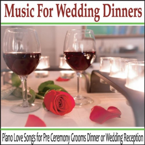 Music for Wedding Dinners: Piano Love Songs for Pre Ceremony Grooms Dinner or Wedding Reception
