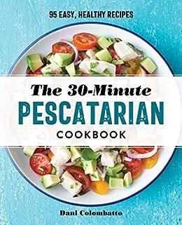 The 30-Minute Pescatarian Cookbook: 95 Easy, Healthy Recipes by [Dani Colombatto]