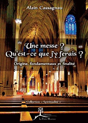 Une messe? Qu'est-ce que j'y ferais?: Origine, fondamentaux et finalité (Spiritualité) (French Edition)