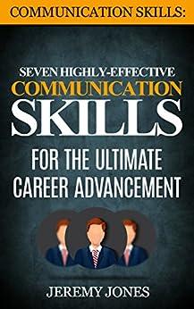 Communication Skills: Seven Highly Effective Communication Skills For The Ultimate Career Advancement (Effective Communication, People Skills, Interpersonal Skills, Leadership) by [Jeremy Jones]