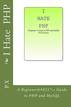 I Hate PHP: A Beginner?s Guide to PHP and MySQL PLR Version
