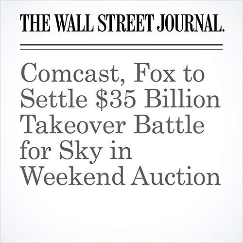Comcast, Fox to Settle $35 Billion Takeover Battle for Sky in Weekend Auction copertina