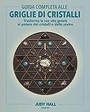 Guida completa alle griglie di cristalli. Trasforma la tua vita grazie al potere dei cristalli e delle pietre. Ediz. illustrata