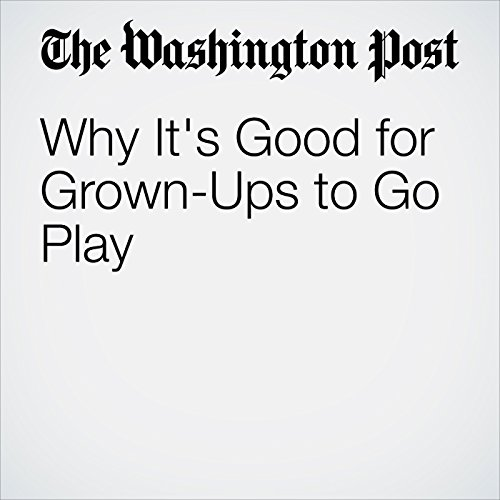 Why It's Good for Grown-Ups to Go Play copertina