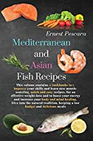 Mediterranean and Asian Fish Recipes: This volume contains 2 cookbooks in 1. Improve your skills and learn new mouth-watering, quick and easy recipes, for an effective weight-loss and to boost your energy and increase your body and mind healing. Dive into the natural tradition, keeping a low b (Healthy Fish Recipes)
