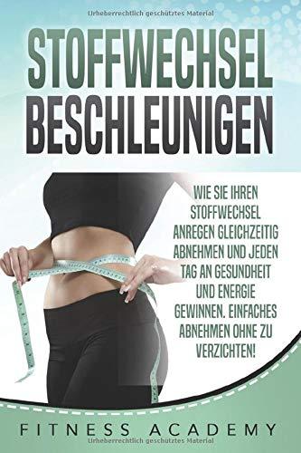 STOFFWECHSEL BESCHLEUNIGEN: Wie Sie Ihren Stoffwechsel anregen gleichzeitig abnehmen und jeden Tag an Gesundheit und Energie gewinnen. Einfaches Abnehmen ohne zu Verzichten! Von Profis Kreiert!