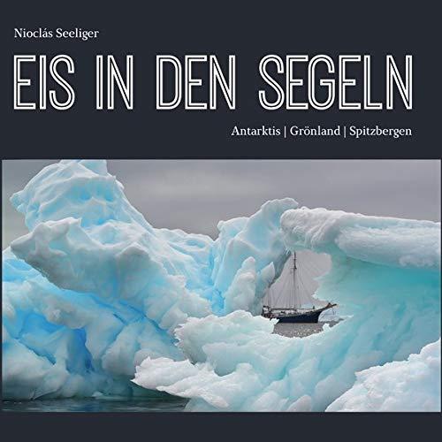 Eis in den Segeln: Antarktis | Grönland | Spitzbergen