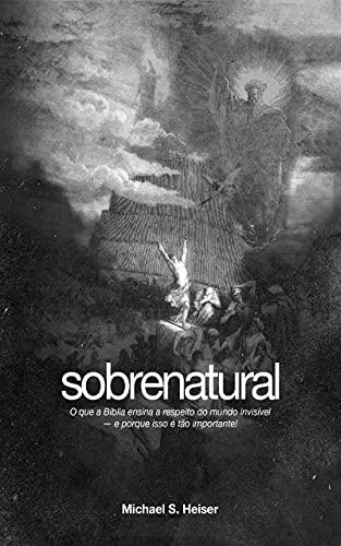 Sobrenatural: O que a Bíblia ensina a respeito do mundo invisível — e porque isso é tão importante!
