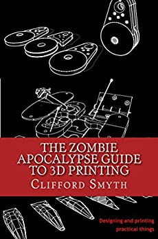 The Zombie Apocalypse Guide to 3D printing: Designing and printing practical things by [Clifford Smyth]