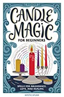 Candle Magic for Beginners: Spells for Prosperity, Love, Abundance, and More