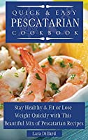 Quick and Easy Pescatarian Cookbook: Stay Healthy and fit or lose weight quickly with this beautiful mix of pescatarian recipes