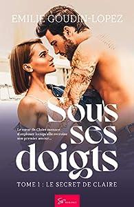 Sous ses doigts, tome 1 : Le secret de Claire par Emilie Goudin-Lopez