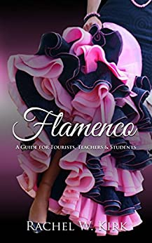 Flamenco: A Guide for Tourists, Teachers & Students by [Rachel W. Kirk]