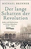 Der lange Schatten der Revolution: Juden und Antisemiten in Hitlers Muenchen 1918 bis 1923