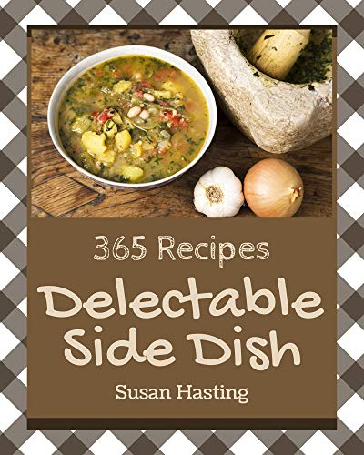 365 Delectable Side Dish Recipes: Side Dish Cookbook - Your Best Friend Forever (English Edition)