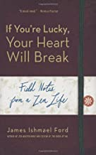 If You're Lucky, Your Heart Will Break: Field Notes from a Zen Life