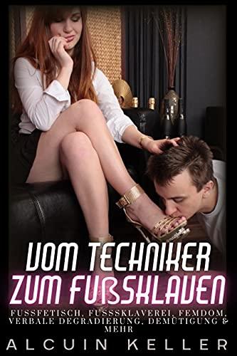 Vom Techniker zum Fußsklaven: Fußverehrung, Fußfetisch, Femdom & Demütigung.