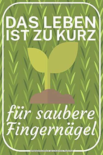 Das Leben ist zu kurz für saubere Fingernägel: Gartentagebuch zum eintragen für Gärtner. 120 Seiten. Inkl. Aussaatkalender für Blatt- und Stammkulturen. Perfektes Geschenk.