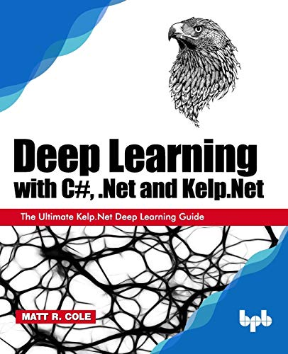 Deep Learning with C#, .Net and Kelp.Net: The Ultimate Kelp.Net Deep Learning Guide Front Cover