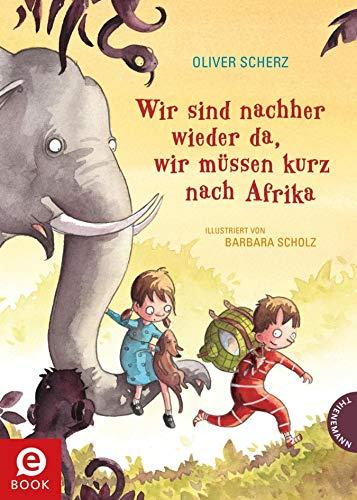 Wir sind nachher wieder da, wir müssen kurz nach Afrika: Vorlesebuch für Kinder ab 6 von Bestseller-Autor Oliver Scherz