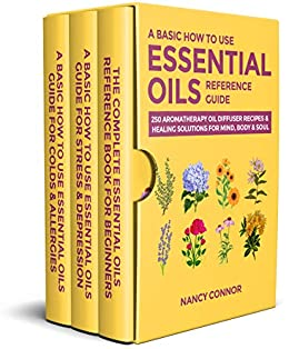 A Basic How to Use Essential Oils Reference Guide: 250 Aromatherapy Oil Diffuser Recipes & Healing Solutions for Mind, Body & Soul (Essential Oil Recipes and Natural Home Remedies Book 10) by [Nancy Connor]