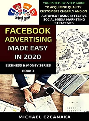 Facebook Advertising Made Easy In 2020: Your Step-By-Step Guide To Acquiring Quality Customers Cheaply And On Autopilot Using Effective Social Media Marketing Strategies (Business & Money Series 3) by