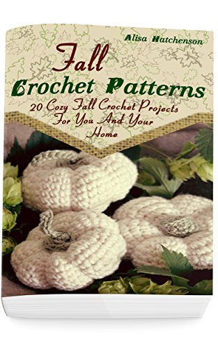 Fall Crochet Patterns: 20 Cozy Fall Crochet Projects For You And Your Home: (Crochet Pattern Books, Afghan Crochet Patterns, Crocheted Patterns)