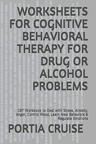 WORKSHEETS FOR COGNITIVE BEHAVIORAL THERAPY FOR DRUG OR ALCOHOL PROBLEMS: CBT Workbook to Deal with Stress, Anxiety, Anger, Control Mood, Learn New Behaviors & Regulate Emotions