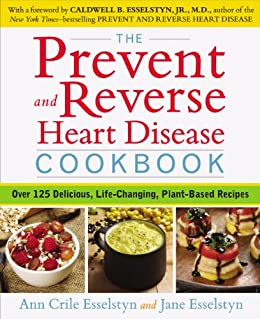 The Prevent and Reverse Heart Disease Cookbook: Over 125 Delicious, Life-Changing, Plant-Based Recipes by [Ann Crile Esselstyn, Jane Esselstyn]