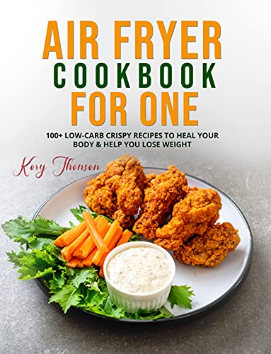 AIR FRYER COOKBOOK FOR ONE: 100+ LOW-CARB CRISPY RECIPES TO HEAL YOUR BODY & HELP YOU LOSE WEIGHT (English Edition)
